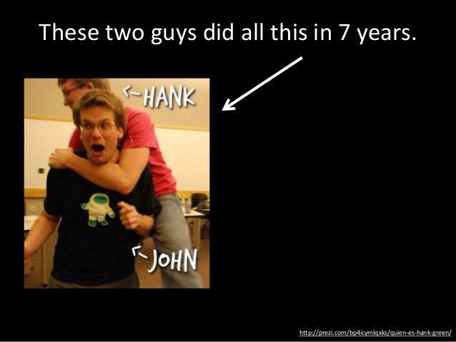 http://prezi.com/bp4icymlqxks/quien-es-hank-green/ These two guys did all this in 7 years.