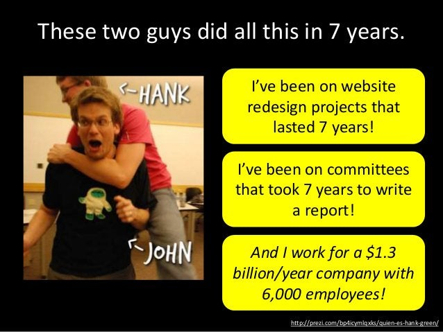 http://prezi.com/bp4icymlqxks/quien-es-hank-green/ These two guys did all this in 7 years. I've been on website redesign p...