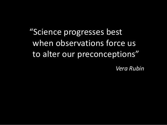 """""""Science progresses best when observations force us to alter our preconceptions"""" Vera Rubin"""