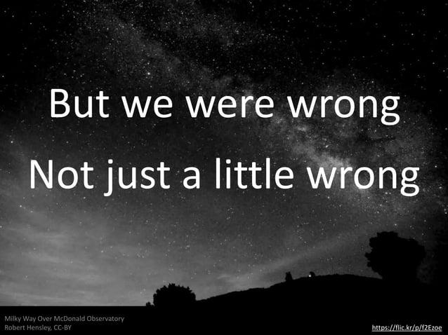 https://flic.kr/p/f2Ezoe Milky Way Over McDonald Observatory Robert Hensley, CC-BY Not just a little wrong But we were wro...