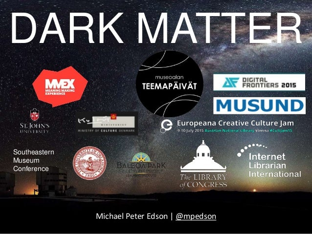 DARK MATTER Michael Peter Edson | @mpedson Southeastern Museum Conference