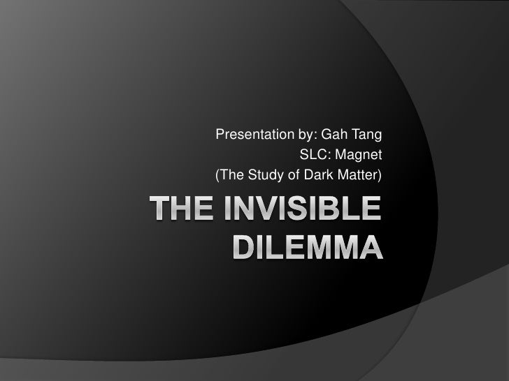 The Invisible Dilemma <br />Presentation by: Gah Tang<br />SLC: Magnet<br />(The Study of Dark Matter)<br />