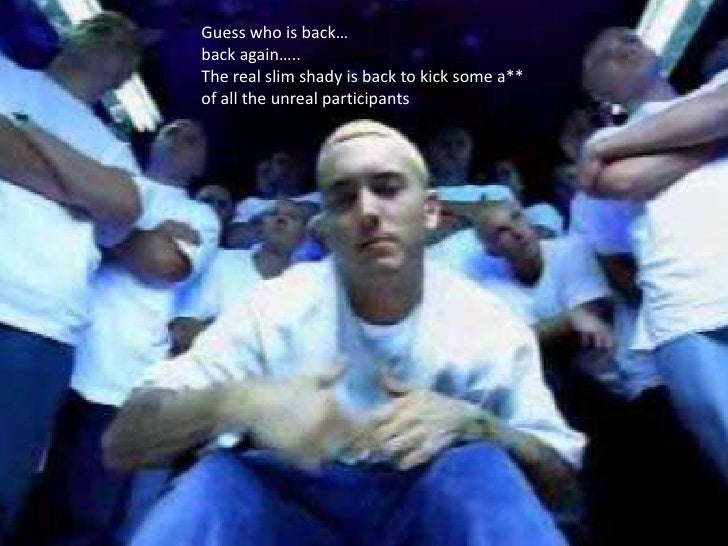 Guess who is back…back again…..The real slim shady is back to kick some a**of all the unreal participants