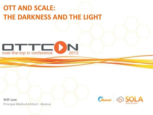 OTT AND SCALE:THE DARKNESS AND THE LIGHTWill LawPrincipal Media Architect - Akamai