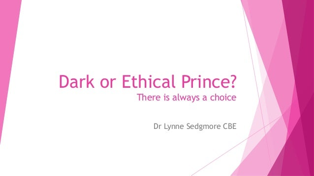 Dark or Ethical Prince? There is always a choice Dr Lynne Sedgmore CBE