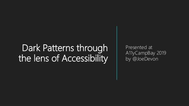 Dark Patterns through the lens of Accessibility Presented at A11yCampBay 2019 by @JoeDevon