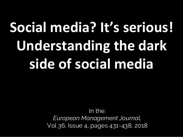 Social media? It's serious! Understanding the dark side of social media In the: European Management Journal, Vol 36, Issue...