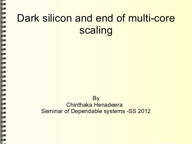Dark silicon and end of multi-corescalingByChinthaka HenadeeraSeminar of Dependable systems -SS 2012