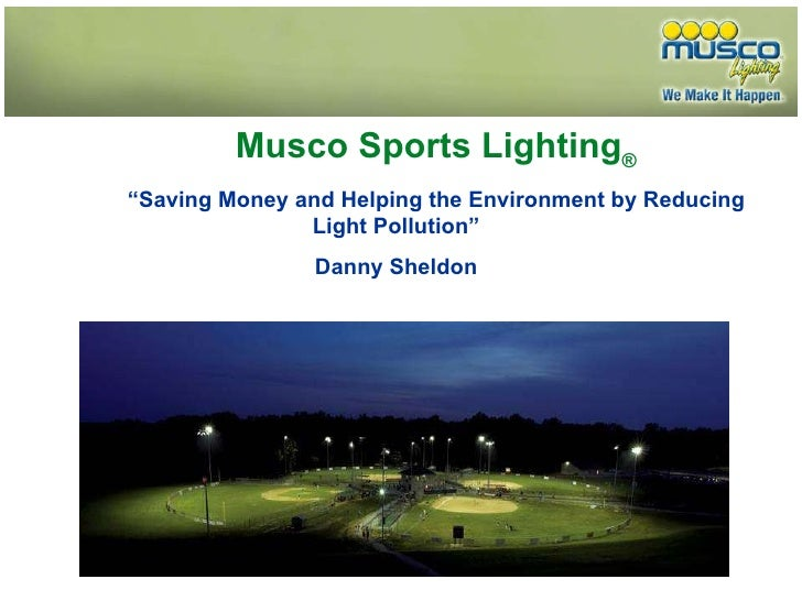 """Musco Sports Lighting ® """" Saving Money and Helping the Environment by Reducing Light Pollution"""" Danny Sheldon"""