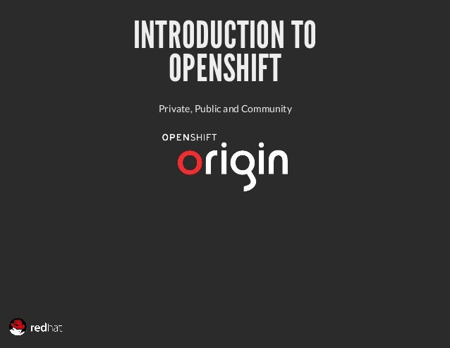 INTRODUCTION TO   OPENSHIFT  Private, Public and Community