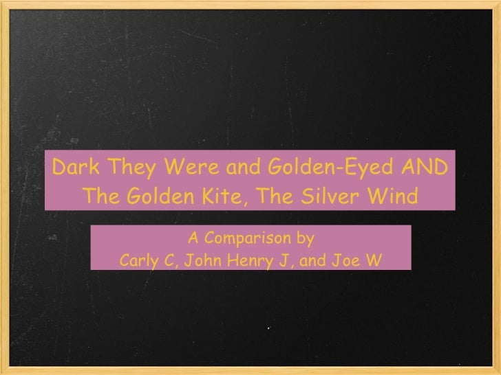 Dark They Were and Golden-Eyed AND   The Golden Kite,The Silver Wind               A Comparison by      Carly C, John Hen...