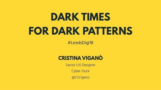 DARK TIMES FOR DARK PATTERNS #LeedsDigi18 Senior UX Designer Cyber-Duck @CrVigano CRISTINA VIGANÒ