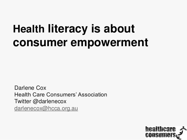 Health literacy is about  consumer empowerment  Darlene Cox Health Care Consumers' Association Twitter @darlenecox darlene...