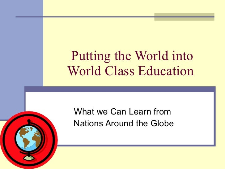Putting the World into World Class Education  What we Can Learn from  Nations Around the Globe