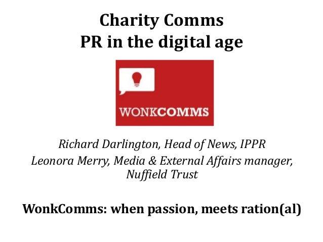 Charity Comms PR in the digital age  Richard Darlington, Head of News, IPPR Leonora Merry, Media & External Affairs manage...