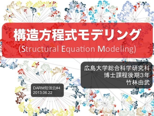 構造方程式モデリング(Structural Equa,on Modeling)広島大学総合科学研究科 博士課程後期3年 竹林由武DARM勉強会#42013.06.22