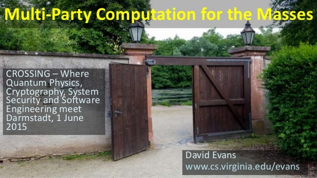 Multi-Party Computation for the Masses David Evans www.cs.virginia.edu/evans CROSSING – Where Quantum Physics, Cryptograph...