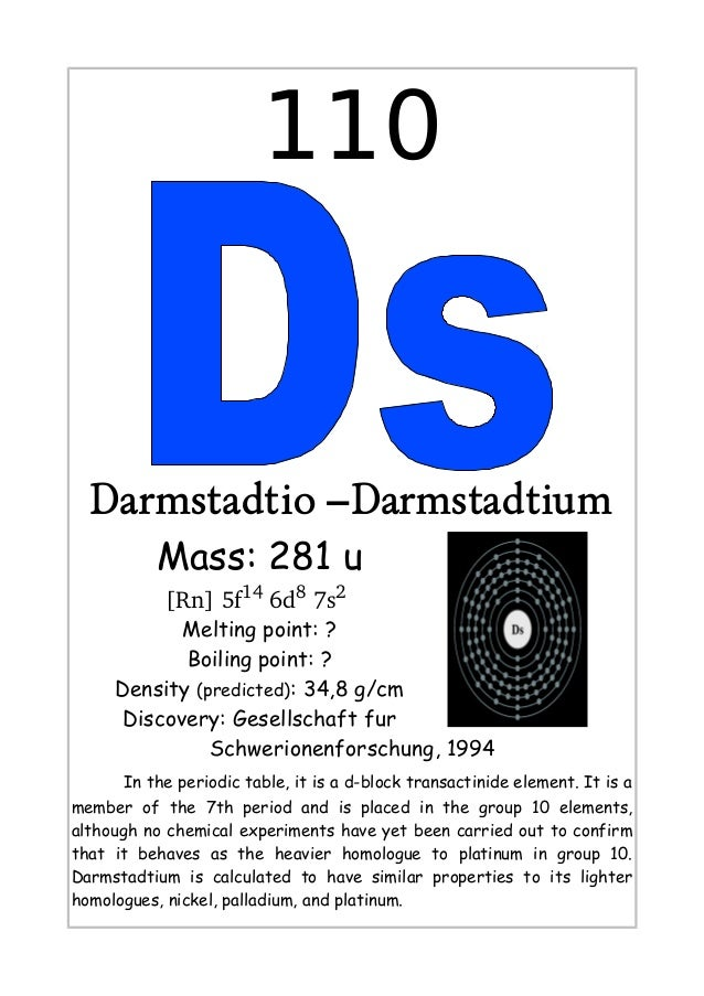 110Darmstadtio –DarmstadtiumMass: 281 u[Rn]5f146d87s2Melting point: ?Boiling point: ?Density (predicted): 34,8 g/cmDis...
