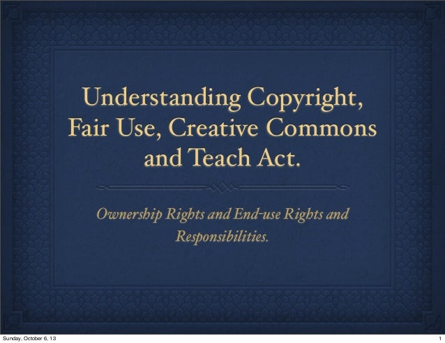 Understanding Copyright, Fair Use, Creative Commons and Teach Act. Ownership Rights and End-use Rights and Responsibilitie...
