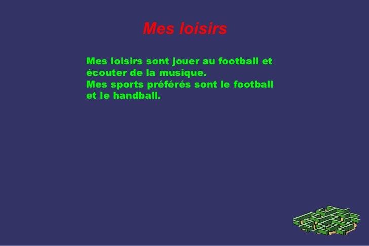 Mes loisirsMes loisirs sont jouer au football etécouter de la musique.Mes sports préférés sont le footballet le handball.
