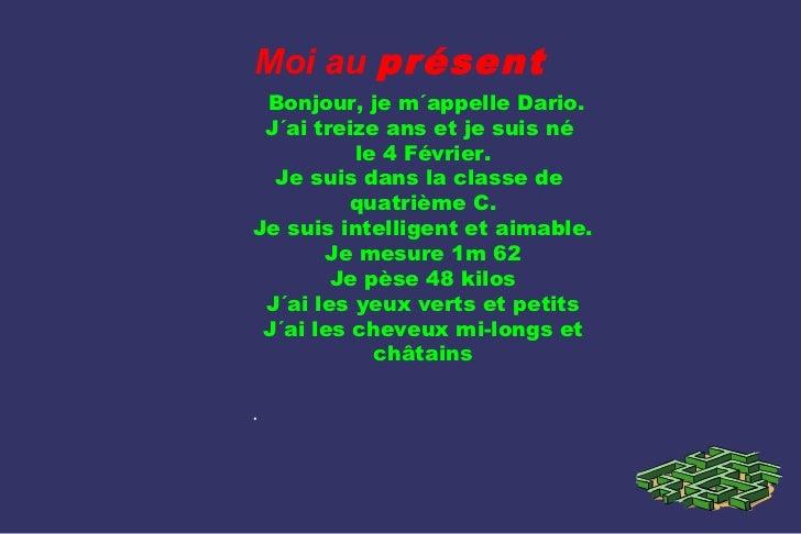 Moi au présent Bonjour, je m´appelle Dario. J´ai treize ans et je suis né          le 4 Février.  Je suis dans la classe d...