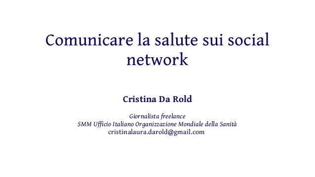 Comunicare la salute sui social network Cristina Da Rold Giornalista freelance SMM Ufficio Italiano Organizzazione Mondial...