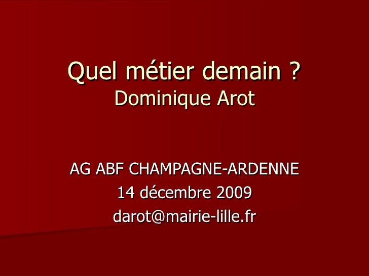 Quel métier demain ? Dominique Arot AG ABF CHAMPAGNE-ARDENNE 14 décembre 2009 [email_address]