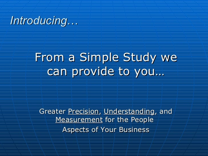 Introducing … From a Simple Study we can provide to you… Greater  Precision ,  Understanding , and  Measurement  for the P...