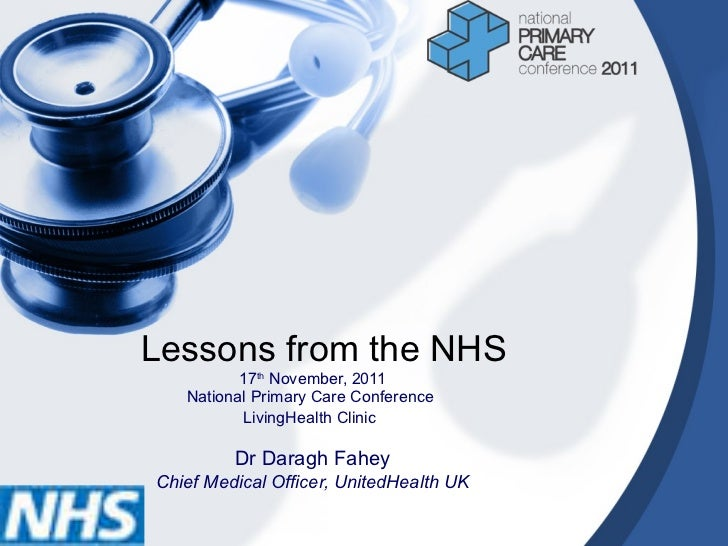Lessons from the NHS 17 th  November, 2011 National Primary Care Conference  LivingHealth Clinic   Dr Daragh Fahey Chief M...
