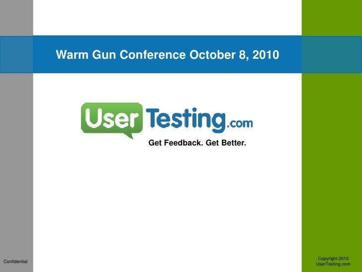 Warm Gun Conference October 8, 2010<br />Get Feedback. Get Better.<br />Copyright 2010<br />UserTesting.com <br />Confiden...
