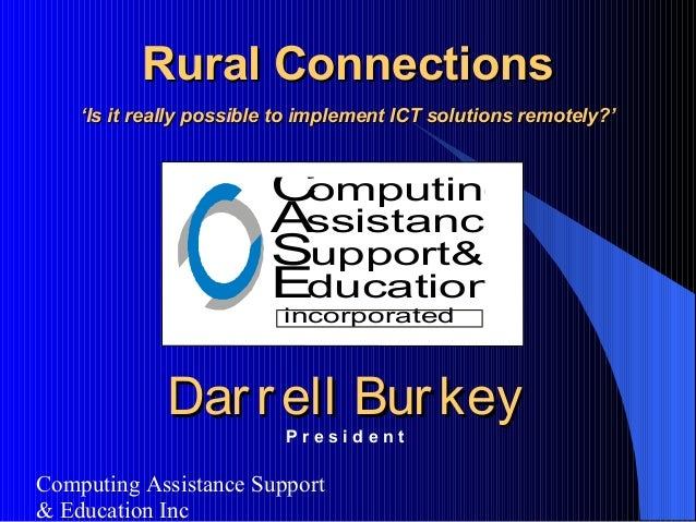 Computing Assistance Support & Education Inc Rural ConnectionsRural Connections ''Is it really possible to implement ICT s...