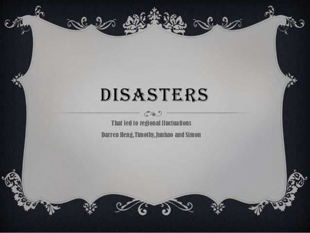 DISASTERS That led to regional fluctuations Darren Heng,Timothy,Junhao and Simon
