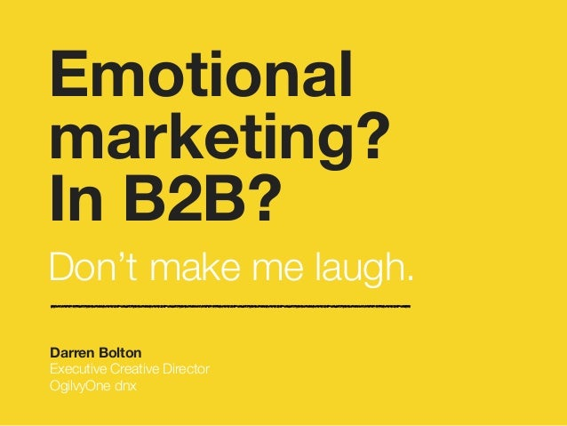 Emotional  marketing?  In B2B?  !Don't make me laugh.  Darren Bolton  Executive Creative Director  OgilvyOne dnx