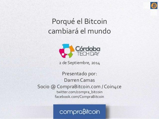 Porqué el Bitcoin  cambiará el mundo  2 de Septiembre, 2014  Presentado por:  Darren Camas  Socio @ CompraBitcoin.com / Co...