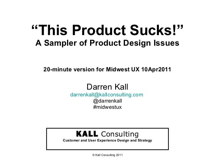 """"""" This Product Sucks!"""" A Sampler of Product Design Issues 20-minute version for Midwest UX 10Apr2011 Darren Kall [email_ad..."""