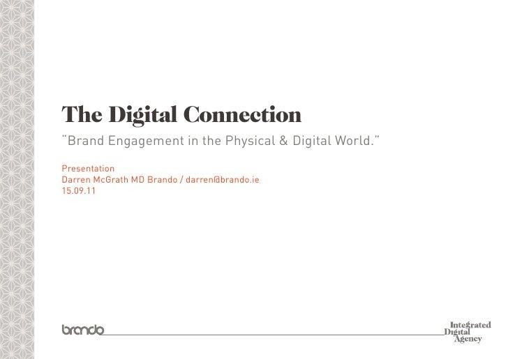 "The Digital Connection""Brand Engagement in the Physical & Digital World.""PresentationDarren McGrath MD Brando / darren@bra..."
