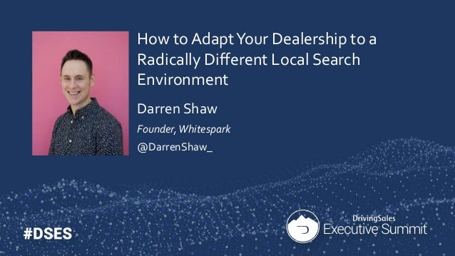 How to AdaptYour Dealership to a Radically Different Local Search Environment Darren Shaw Founder,Whitespark @DarrenShaw_