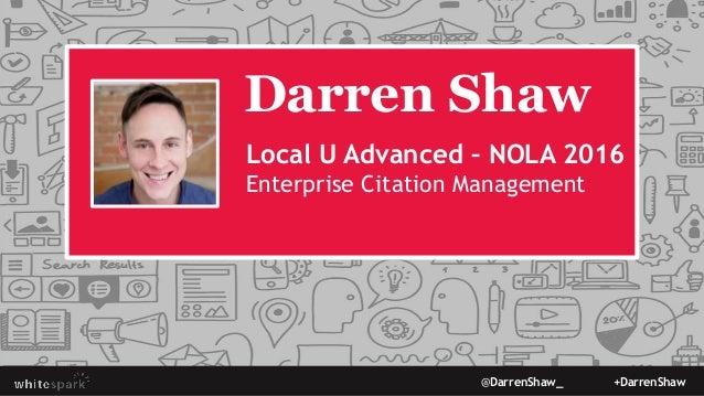 @DarrenShaw_ +DarrenShaw Darren Shaw Local U Advanced – NOLA 2016 Enterprise Citation Management