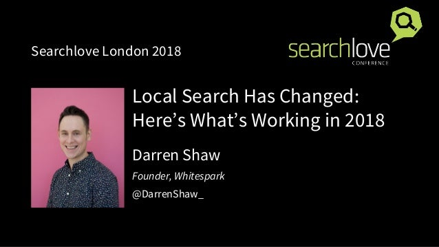 Local Search Has Changed: Here's What's Working in 2018 Darren Shaw Founder, Whitespark @DarrenShaw_ Searchlove London 2018