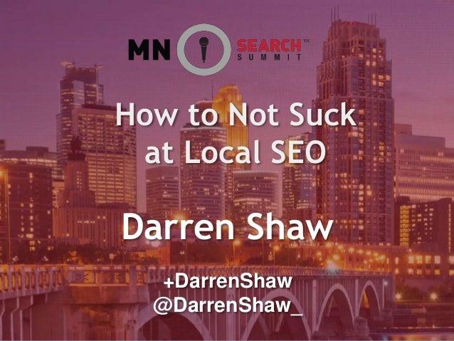 Darren Shaw How to Not Suck at Local SEO +DarrenShaw @DarrenShaw_