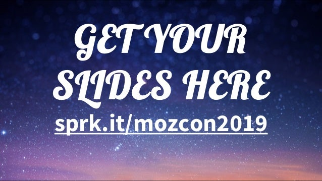 GET YOUR SLIDES HERE sprk.it/mozcon2019