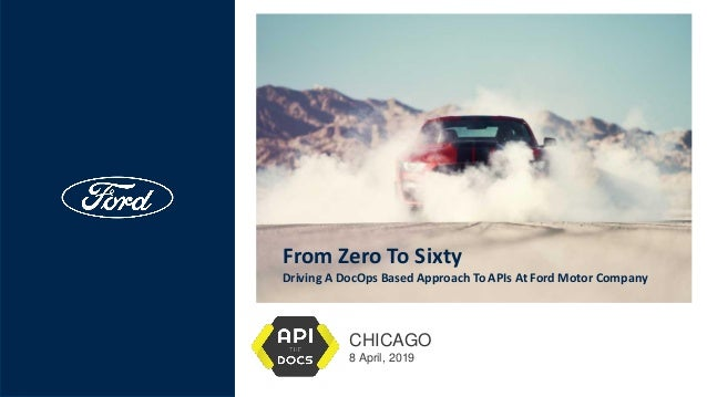 From Zero To Sixty Driving A DocOps Based Approach To APIs At Ford Motor Company CHICAGO 8 April, 2019