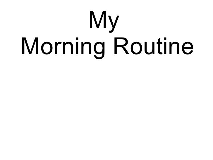 <ul><li>My Morning Routine </li></ul>