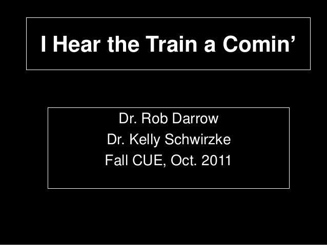 I Hear the Train a Comin'  Dr. Rob Darrow Dr. Kelly Schwirzke Fall CUE, Oct. 2011