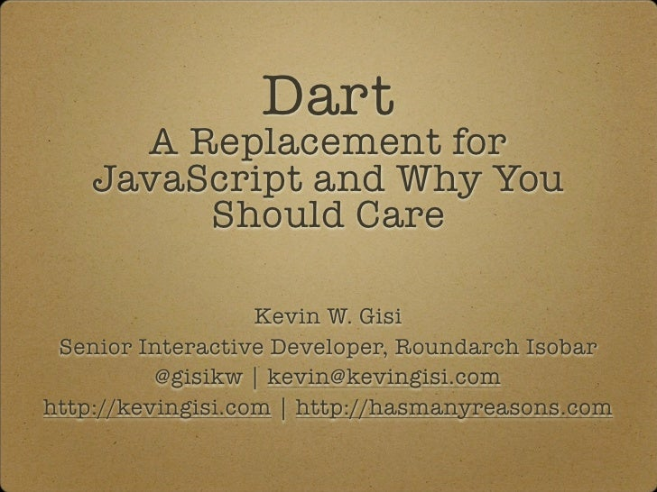 Dart      A Replacement for    JavaScript and Why You         Should Care                   Kevin W. Gisi Senior Interacti...