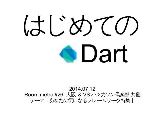 はじめての Dart 2014.07.12 Room metro #26 大阪 & VS ハッカソン倶楽部 共催 テーマ「あなたの気になるフレームワーク特集」
