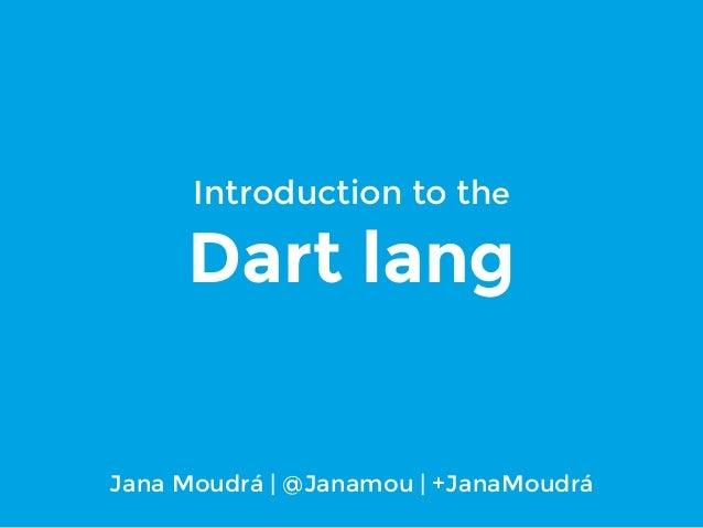 Introduction to the  Dart lang  Jana Moudrá | @Janamou | +JanaMoudrá