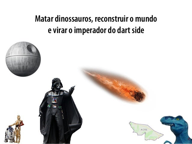 Matar dinossauros, reconstruir o mundo e virar o imperador do dart side