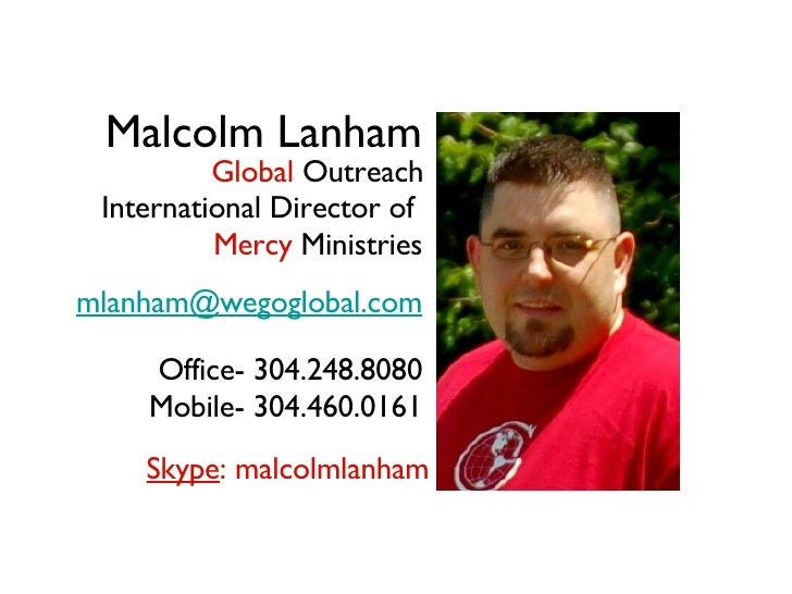 Malcolm Lanham International Director of  Mercy  Ministries [email_address] Office- 304.248.8080 Mobile- 304.460.0161 Skyp...