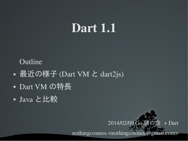 Dart1.1 Outline   最近の様子 (DartVM と dart2js)    DartVM の特長    Java と比較 2014/02/09Go 弱の会 +Dart nothingcosmos<nothing...